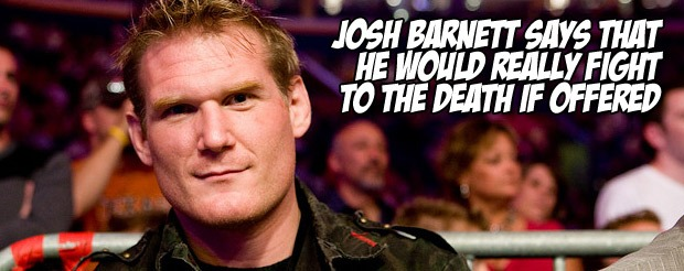 Josh Barnett says that he would really fight to the death if offered