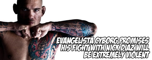 Evangelista Cyborg promises his fight with Nick Diaz will be extremely violent