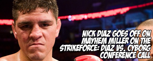 Nick Diaz goes off on Mayhem Miller on the Strikeforce: Diaz vs. Cyborg conference call