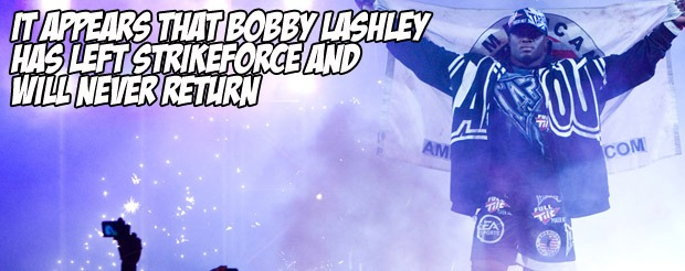 It appears that Bobby Lashley has left Strikeforce and will never return