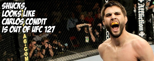 Shucks, looks like Carlos Condit is out of UFC 127