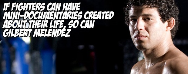 If fighters can have mini-documentaries created about their life, so can Gilbert Melendez