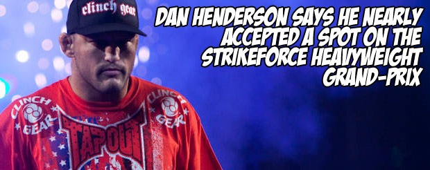 Dan Henderson says he nearly accepted a spot on the Strikeforce Heavyweight Grand-Prix
