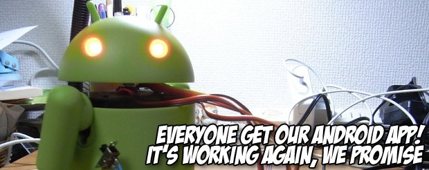 Everyone get our Android App! It's working again, we promise