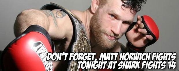 Don't forget, Matt Horwich fights tonight at Shark Fights 14