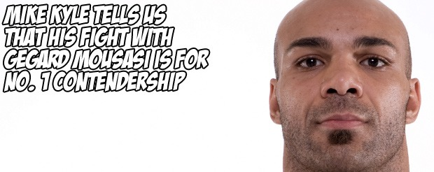 Mike Kyle tells us that his fight with Gegard Mousasi is for no. 1 contendership