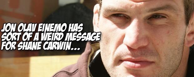 Jon Olav Einemo has sort of a weird message for Shane Carwin…