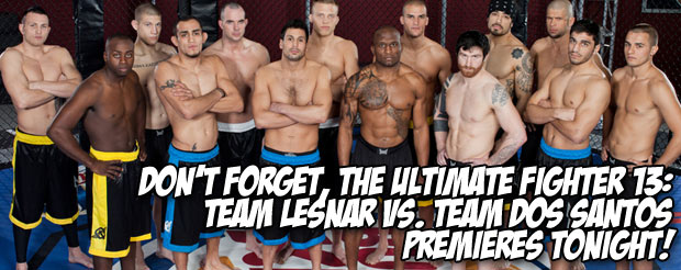 Don't forget, TUF 13: Team Lesnar vs. Team Dos Santos premieres TONIGHT
