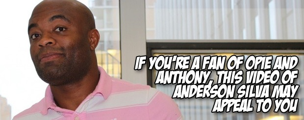 If you're a fan of Opie and Anthony, this video of Anderson Silva may appeal to you