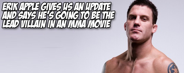 Erik Apple gives us an update and says he's going to be the lead villain in an MMA movie