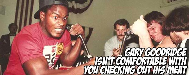 Gary Goodridge isn't comfortable with you checking out his meat