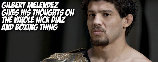 Gilbert Melendez gives his thoughts on the whole Nick Diaz and boxing thing