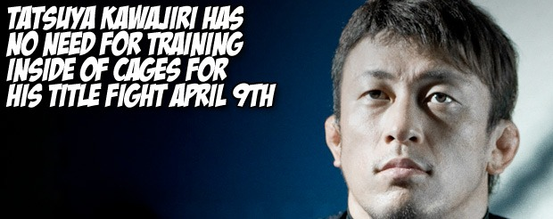 Tatsuya Kawajiri has no need for training inside of cages for his title fight April 9th.