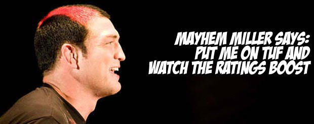 Mayhem Miller says put me on TUF and watch the ratings boost