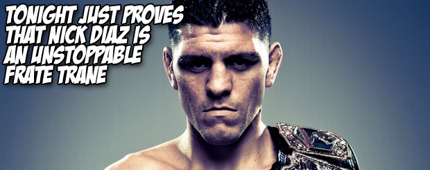 Tonight just proves that Nick Diaz is an unstoppable Frate Trane