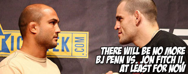 There will be no more BJ Penn vs. Jon Fitch II, at least for now