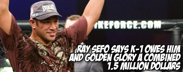 Ray Sefo says K-1 owes him and Golden Glory a combined 1.5 million dollars
