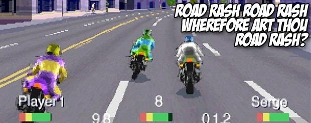 Road Rash, Road Rash, wherefore art thou Road Rash?