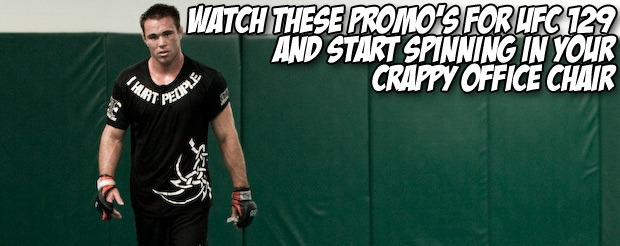 Watch these promo's for UFC 129 and start spinning in your crappy office chair