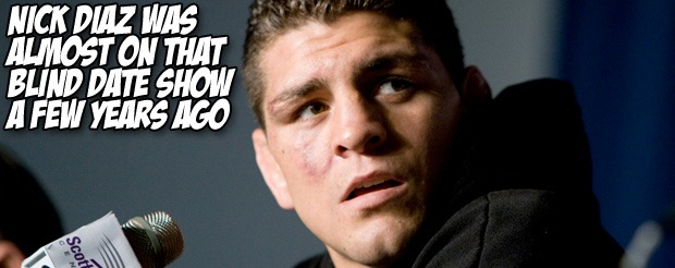 Nick Diaz was almost on that Blind Date show a few years ago