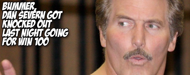 Bummer, Dan Severn got knocked out last night going for win 100