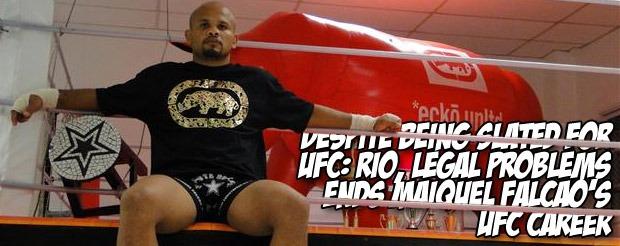 Despite being slated for UFC: Rio, legal problems ends Maiquel Falcao's UFC career