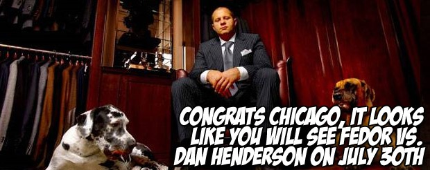 Congrats Chicago, it looks like you will see Fedor vs. Dan Henderson on July 30th
