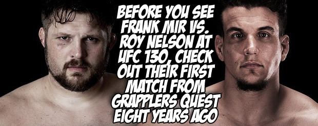 Before you see Frank Mir vs. Roy Nelson at UFC 130, check out their first match from Grapplers Quest eight years ago