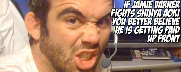 If Jamie Varner fights Shinya Aoki you better believe he is getting paid up front