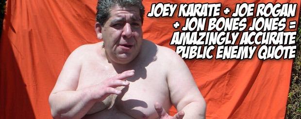 Joey Karate + Joe Rogan + Jon Bones Jones = Amazingly accurate Public Enemy quote