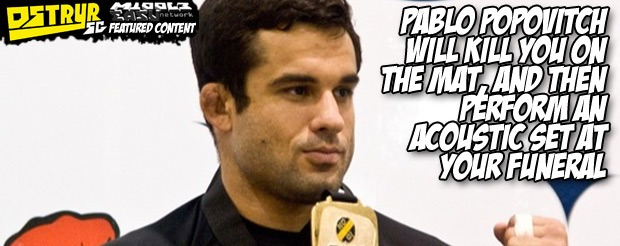 Pablo Popovitch will kill you on the mat, and then perform an acoustic set at your funeral