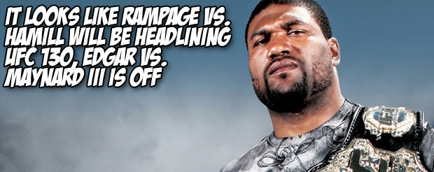 It looks like Rampage vs. Hamill will be headlining UFC 130, Edgar vs. Maynard III is off