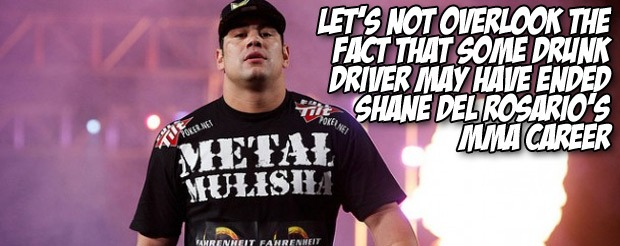 Let's not overlook the fact that some drunk driver may have ended Shane del Rosario's MMA career