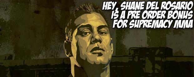 Hey, Shane Del Rosario is a pre order bonus for Supremacy MMA