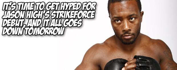 It's time to get hyped for Jason High's Strikeforce debut, and it all goes down TOMORROW