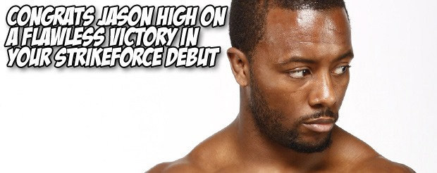 Congrats Jason High on a flawless victory in your Strikeforce debut