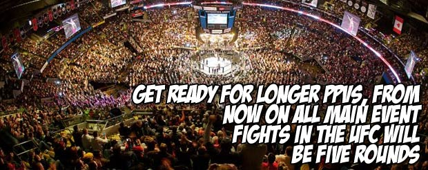 Get ready for longer PPVs, from now on ALL main event fights in the UFC will be five rounds