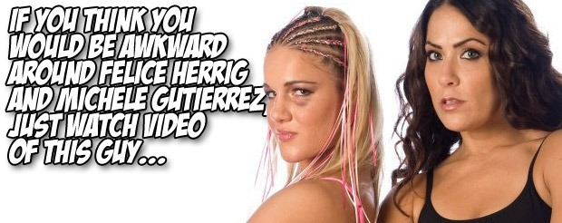 If you think you would be awkward around Felice Herrig and Michele Gutierrez, just watch video of this guy…