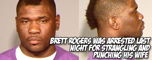 Brett Rogers was arrested last night for strangling and punching his wife