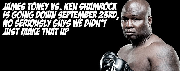 James Toney vs. Ken Shamrock is going down September 23rd, no seriously guys we didn't just make that up