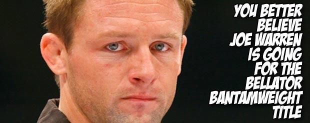 You better believe Joe Warren is going for the Bellator bantamweight title