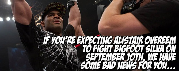 If you're expecting Alistair Overeem to fight Bigfoot Silva on September 10th, we have some bad news for you…