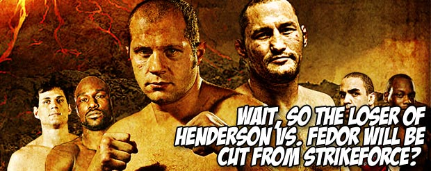 Wait, so the loser of Henderson vs. Fedor will be cut from Strikeforce?