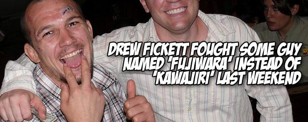 Drew Fickett fought some guy named 'Fujiwara' instead of 'Kawajiri' last weekend