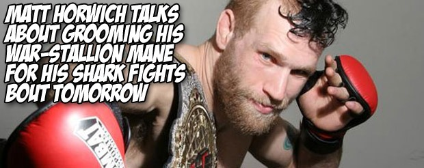 Matt Horwich talks about grooming his war-stallion mane for his Shark Fights bout tomorrow