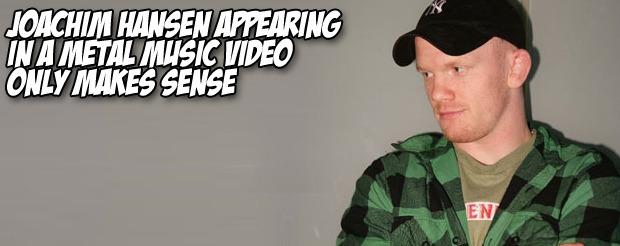 Joachim Hansen appearing in a metal music video only makes sense
