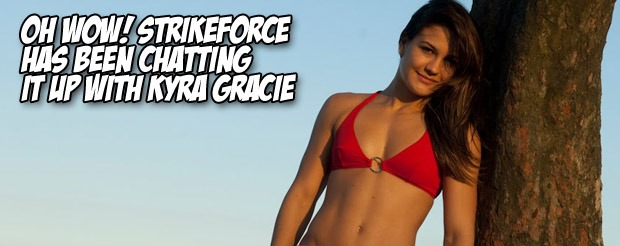 Oh wow! Strikeforce has been chatting it up with Kyra Gracie
