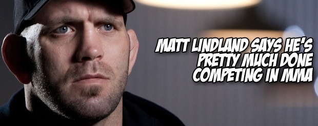 Matt Lindland says he's pretty much done competing in MMA
