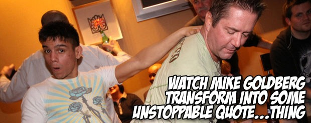 Watch Mike Goldberg transform into some unstoppable quote…thing