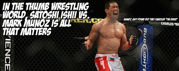 In the thumb wrestling world, Satoshi Ishii vs. Mark Munoz is all that matters